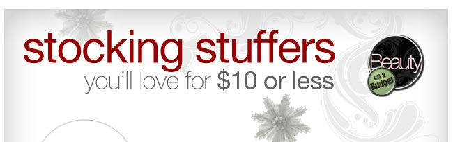 Beauty on a Budget: stocking stuffers you'll love for $10 or less.