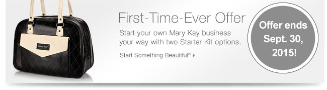 First-Time-Ever Offer             Start your own Mary Kay business your way with two Starter Kit options.             Start Something Beautiful®             Offer ends Sept. 30, 2015!