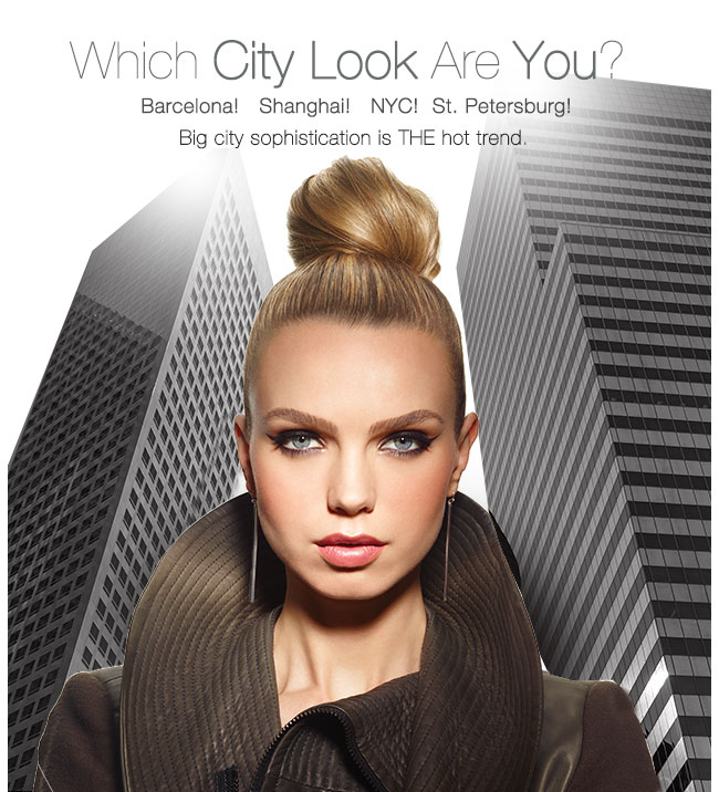 Which City Look Are You?             Barcelona! Shanghai! NYC! St. Petersburg!             Big city sophistication is THE hot trend.