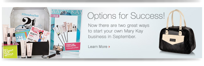 Options for Success!             Now there are two great ways to start your own Mary Kay business in September.             Learn More