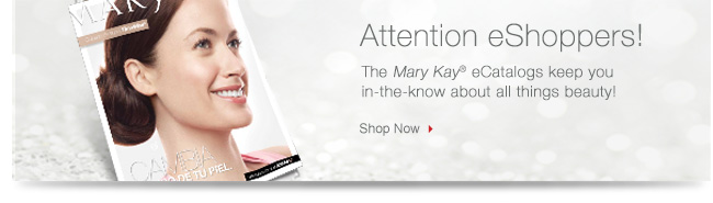 Attention eShoppers!             The Mary Kay® eCatalogs keep you in-the-know about all things beauty!             Shop Now
