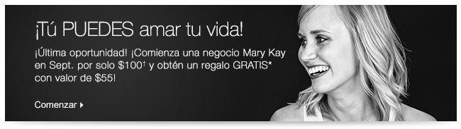 ¡Tú PUEDES amar tu vida! ¡Última oportunidad! ¡Comienza una negocio Mary Kay en Sept. por solo $100† y obtén un regalo GRATIS* con valor de $55! Comenzar.