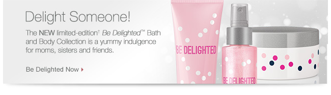 Delight Someone! The NEW limited-edition† Be Delighted™ Bath and Body Collection is a yummy indulgence for moms, sisters and friends. Be Delighted Now