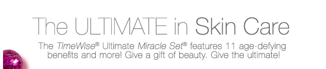 The Ultimate in Skin Care.The TimeWise® Ultimate Miracle Set® features 11 age-defying benefits and more! Give a gift of beauty. Give the ultimate!
