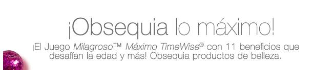 ¡El Juego Milagroso™ Máximo TimeWise® con 11 beneficios que desafían la edad y más! Obsequia productos de belleza. ¡Obsequia lo máximo!