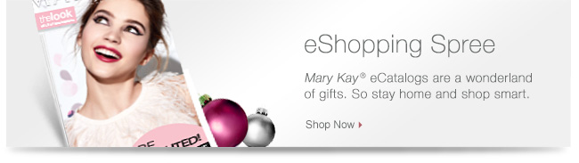 eShopping Spree. Mary Kay® eCatalogs are a wonderland of gifts. So stay home and shop smart. Shop Now