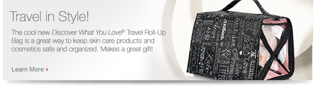 Travel in Style!             The cool new Discover What You Love® Travel Roll-Up Bag is a great way to keep skin care products and cosmetics safe and organized. Makes a great gift!             Learn More