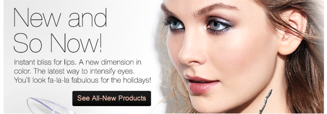 New and So Now! Instant bliss for lips. A new dimension in color. The latest way to intensify eyes. You'll look fa-la-la for the holidays! See All-New Products