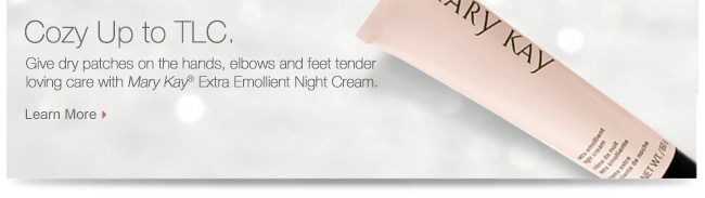 Cozy Up to TLC. Give dry patches on the hands, elbows and feet tender loving care with Mary Kay® Extra Emollient Night Cream. Learn More