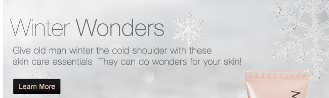 Winter Wonders. Give old man winter the cold shoulder with these skin care essentials. They can do wonders for your skin! Learn More
