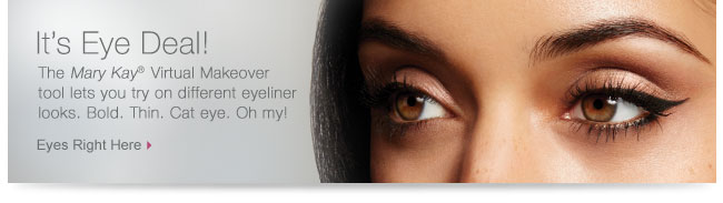 It's Eye Deal!             The Mary Kay®  Virtual Makeover tool lets you try on different eyeliner looks. Bold. Thin. Cat eye. Oh my!             Eyes Right Here