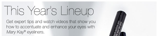 This Year's Lineup |             Get expert tips and watch videos that show you how to accentuate and enhance your eyes with Mary Kay® eyeliners.