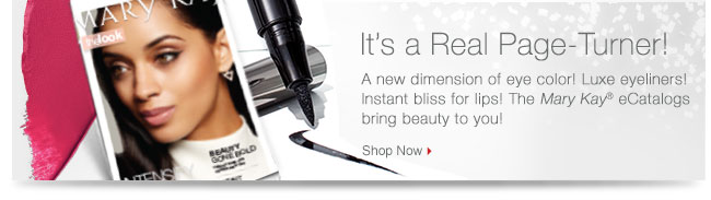 It's a Real Page Turner!             A new dimension of eye color! Luxe eyeliners! Instant bliss for lips! The Mary Kay® eCatalogs bring beauty to you!             Shop Now