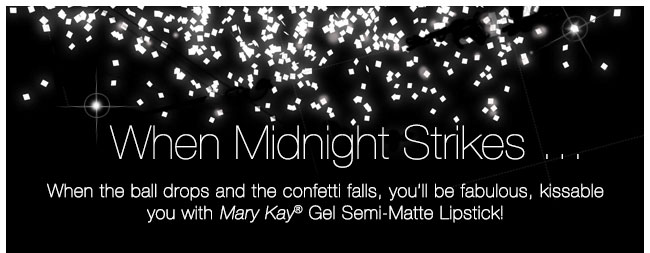 When Midnight Strikes …             When the ball drops, and the confetti falls, you'll be fabulous, kissable you with Mary Kay® Semi-Gel Matte Lipstick!