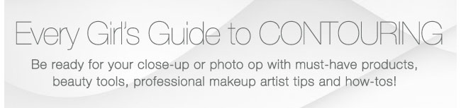 Every Girl's Guide to CONTOURING             Be ready for your close-up or photo op with must-have products, beauty tools, professional makeup artist tips and how-tos!