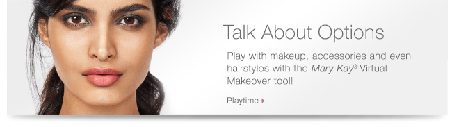 Talk About Options             Play with makeup, accessories and even hairstyles with the Mary Kay® Virtual Makeover tool!             Playtime