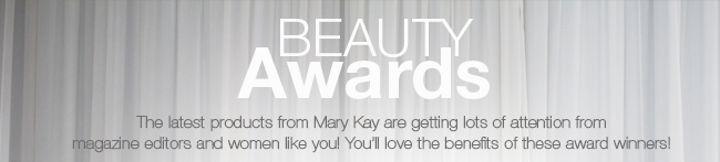 BEAUTY AWARDS             The latest products from Mary Kay are getting lots of attention from magazine editors and women like you! You'll love the benefits of these award winners!
