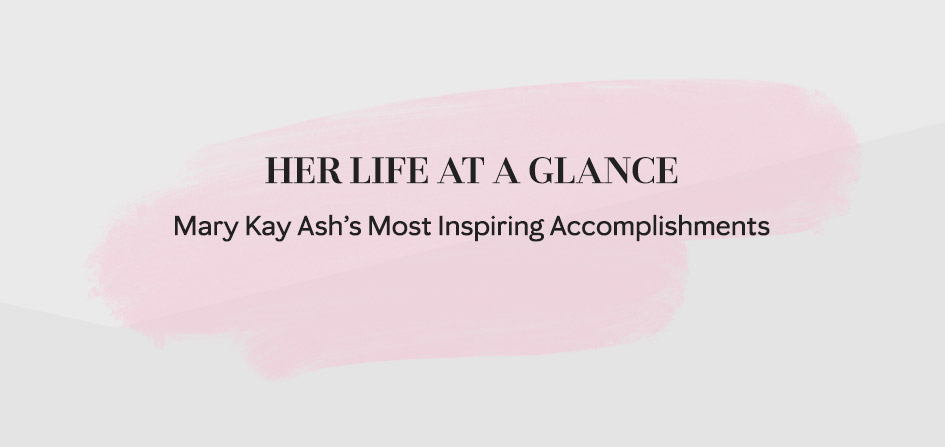 Take a look at Mary Kay Ash's life at a glance by discovering some of her most inspiring accomplishments.