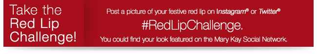 Take the Red Lip Challenge! Post a picture of your festive red lip on Instagram® or Twitter® #RedLipChallenge. You could find your look featured on Mary Kay Social Network.