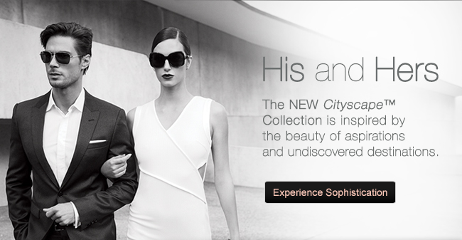His and Hers. The NEW Cityscape™ Collection is inspired by the beauty of aspirations and undiscovered destinations. Experience Sophistication