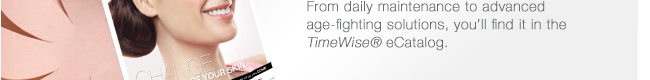 From daily maintenance to advanced age-fighting solutions, you'll find it in the TimeWise® eCatalog.