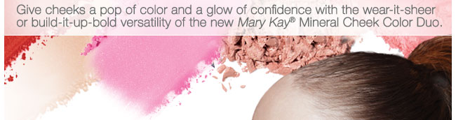 Give cheeks a pop of color and a glow of confidence with the wear-it-sheer or build-it-up-bold versatility of the new Mary Kay® Mineral Cheek Color Duo.