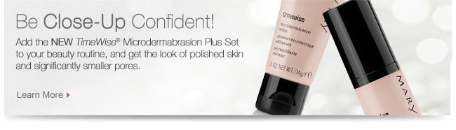 Be Close-Up Confident!             Add the NEW TimeWise® Microdermabrasion Plus Set to your beauty routine, and get the look of polished skin and significantly smaller pores.             Learn More