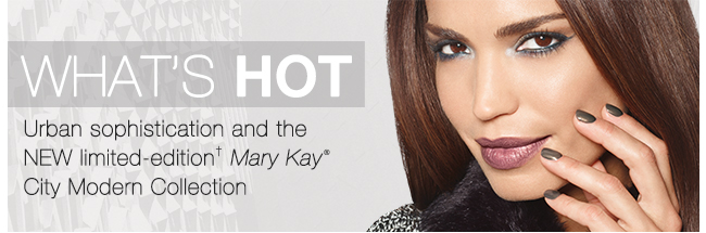 What's hot                         Urban sophistication and the NEW limited-edition† Mary Kay® City Modern Collection