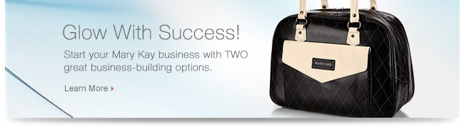Glow With Success!             Start your Mary Kay business with TWO great business-building options.             Learn More