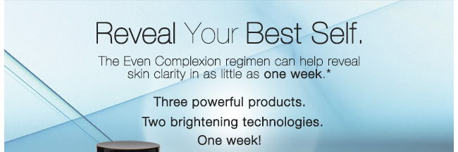 Reveal Your Best Self.             The Even Complexion regimen can help reveal skin clarity in as little as one week.*             Three powerful products.             Two brightening technologies.             One week!