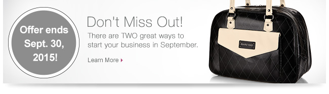 Offer ends Sept. 30, 2015!             Don't Miss Out!             There are TWO great ways to start your business in September.             Learn More