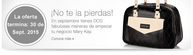 La oferta termina el 30 Sept. 2015             ¡No te la pierdas!             En septiembre tienes DOS fabulosas maneras de empezar tu negocio Mary Kay.             Conoce más