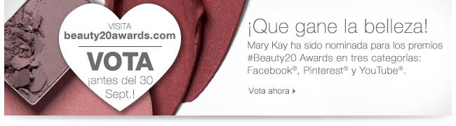Ve a beauty20awards.com VOTA ¡antes del 30 Sept.!             ¡Que gane la belleza!             Mary Kay ha sido nominada para los             premios #Beauty20 Awards en tres categorías:             Facebook®, Pinterest® and YouTube®.             Vota ahora