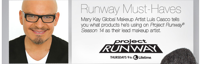 Runway Must-Haves             Mary Kay Global Makeup Artist Luis Casco tells you what products he's using on Project Runway® Season 14 as their lead makeup artist.             project RUNWAY             Thursdays 9/8c Lifetime