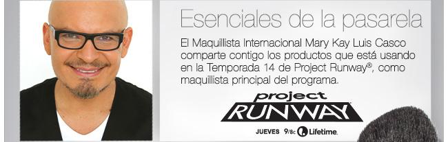 Esenciales de la pasarela             El Maquillista Internacional Mary Kay Luis Casco comparte contigo los  productos que está usando en la temporada 14 de Project Runway®, como maquillista principal de programa.             project RUNWAY             Jueves 9/8c Lifetime®