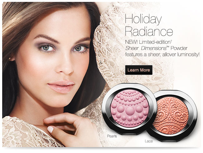 Holiday Radiance             NEW! Limited-edition† Sheer Dimensions™ Powder features a sheer, allover luminosity!             Learn More