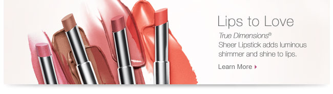 Lips to Love             True Dimensions® Sheer Lipstick adds luminous shimmer and shine to lips.             Learn More