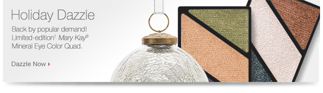 Holiday Dazzle             Back by popular demand!             Limited-edition† Mary Kay®             Mineral Eye Color Quad.             Dazzle Now