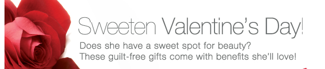 Sweeten Valentine's Day! Does she havea  sweet spot for beauty? These guilt-free gifts come with benefits she'll love!
