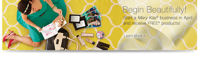 Begin Beautifully!             Start a Mary Kay® business in April and receive FREE* products!             Learn More