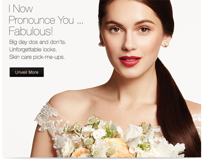 I now pronounce You... Fabulous! Big day dos and don'ts. Unforgettable looks. Skin care pick-me-ups. Unveil More.