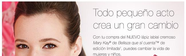 Todo pequeño acto crea un gran cambio Con tu compra del NUEVO lápiz labial cremoso Mary Kay® de Belleza que sí cuenta™ de edición limitada<sup>†</sup>, puedes cambiar la vida de mujeres y niños. Conoce más