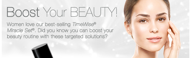 Boost Your BEAUTY! Women love our best-selling TimeWise® Miracle Set®. Did you know you can boost your beauty routine with these targeted solutions?