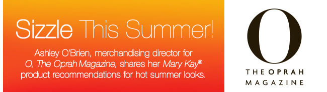 Sizzle This Summer! Ashley O'Brien, merchandising director for O, The Oprah Magazine shares her Mary Kay® product recommendations for hot summer looks.
