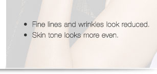Fine lines and wrinkles look reduced.             Skin tone looks more even.