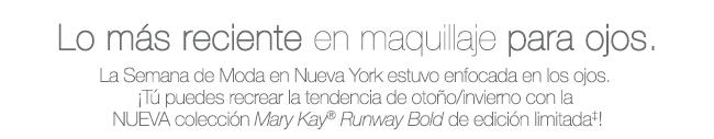 Lo más reciente en maquillaje para ojos. La Semana de Moda en Nueva York estuvo enfocada en los ojos. ¡Y puedes recrear la tendencia de otoño/invierno con la NUEVA colección <i>Mary Kay</i>® <i>Runway Bold Collection</i> de edición limitada†!